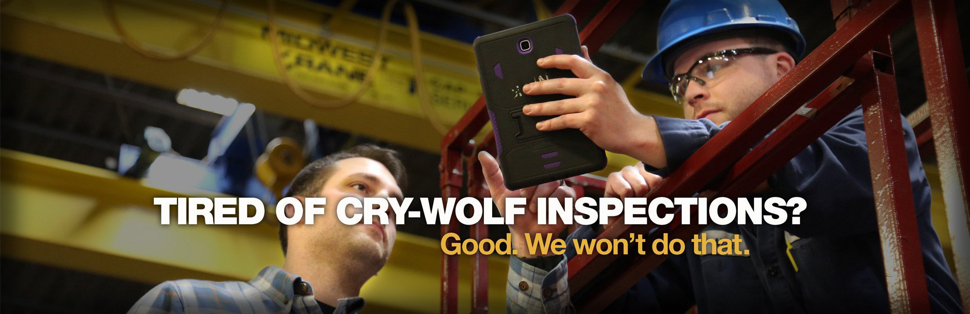 Tired of cry-wolf inspections? Good. We won't do that.